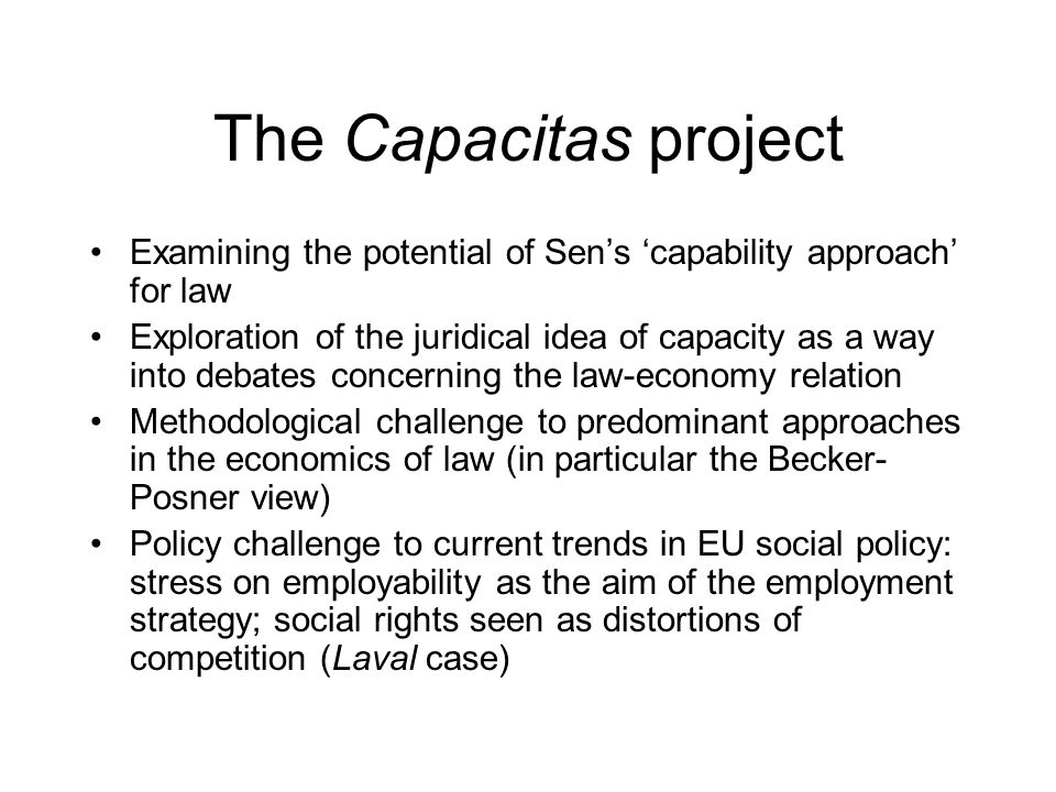 The Capacitas project Examining the potential of Sens capability approach for law Exploration of the juridical idea of capacity as a way into debates concerning the law-economy relation Methodological challenge to predominant approaches in the economics of law (in particular the Becker- Posner view) Policy challenge to current trends in EU social policy: stress on employability as the aim of the employment strategy; social rights seen as distortions of competition (Laval case)