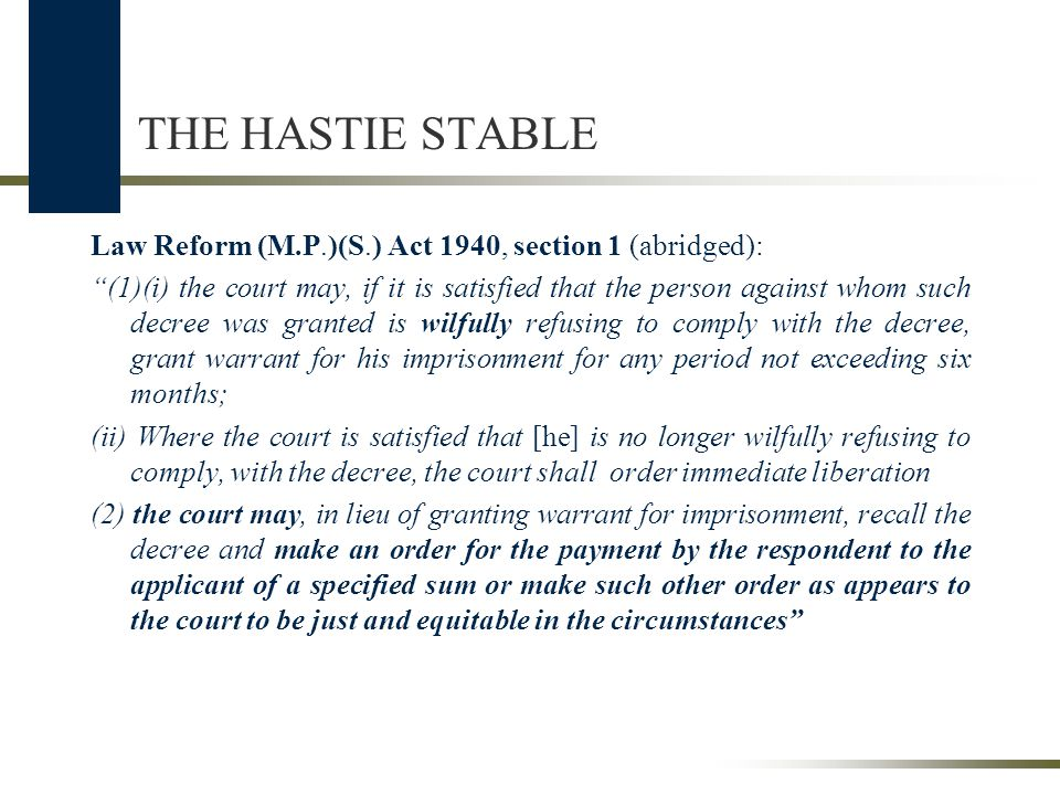 THE HASTIE STABLE Law Reform (M.P.)(S.) Act 1940, section 1 (abridged): (1)(i) the court may, if it is satisfied that the person against whom such decree was granted is wilfully refusing to comply with the decree, grant warrant for his imprisonment for any period not exceeding six months; (ii) Where the court is satisfied that [he] is no longer wilfully refusing to comply, with the decree, the court shall order immediate liberation (2) the court may, in lieu of granting warrant for imprisonment, recall the decree and make an order for the payment by the respondent to the applicant of a specified sum or make such other order as appears to the court to be just and equitable in the circumstances