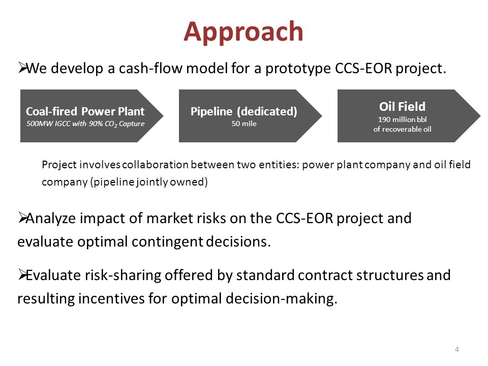 4 We develop a cash-flow model for a prototype CCS-EOR project. Project involves collaboration between two entities: power plant company and oil field