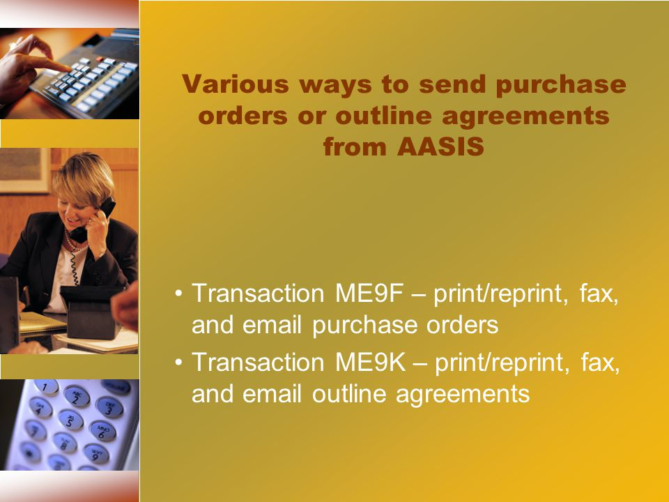 Various ways to send purchase orders or outline agreements from AASIS Transaction ME9F – print/reprint, fax, and email purchase orders Transaction ME9K – print/reprint, fax, and email outline agreements