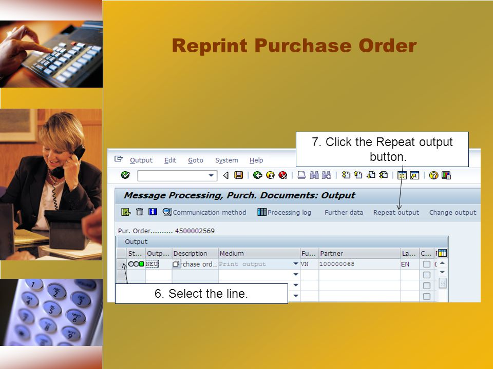 7. Click the Repeat output button. 6. Select the line. Reprint Purchase Order