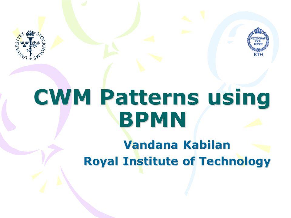 CWM Patterns using BPMN Vandana Kabilan Royal Institute of Technology