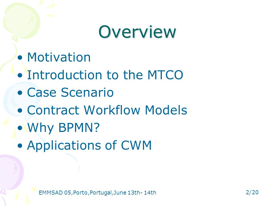 EMMSAD 05,Porto,Portugal,June 13th- 14th 2/20 Overview Motivation Introduction to the MTCO Case Scenario Contract Workflow Models Why BPMN.