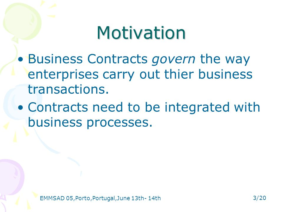 EMMSAD 05,Porto,Portugal,June 13th- 14th 3/20 Motivation Business Contracts govern the way enterprises carry out thier business transactions.