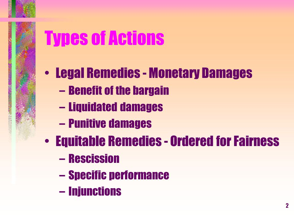 2 Types of Actions Legal Remedies - Monetary Damages –Benefit of the bargain –Liquidated damages –Punitive damages Equitable Remedies - Ordered for Fairness –Rescission –Specific performance –Injunctions