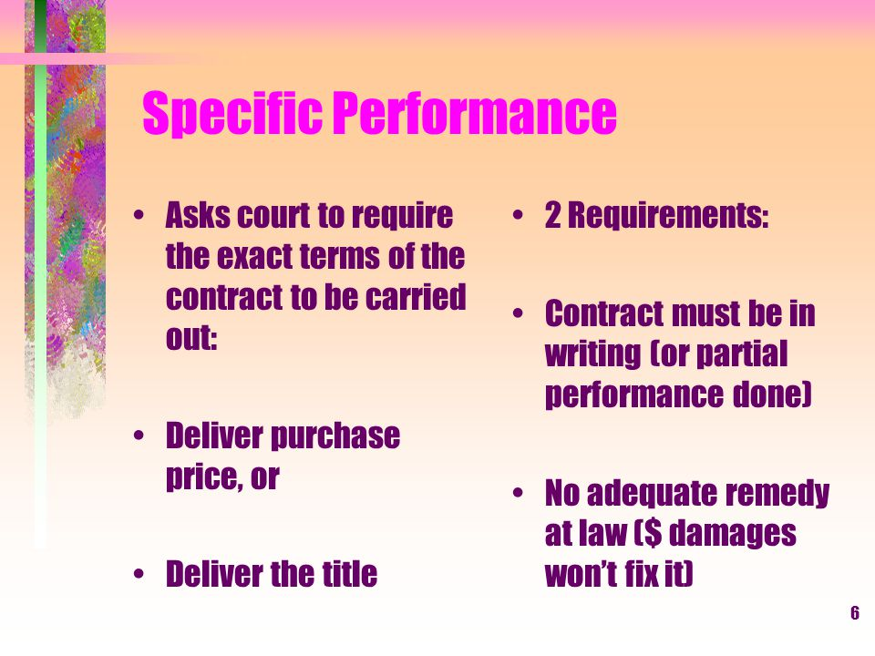 6 Specific Performance Asks court to require the exact terms of the contract to be carried out: Deliver purchase price, or Deliver the title 2 Requirements: Contract must be in writing (or partial performance done) No adequate remedy at law ($ damages wont fix it)