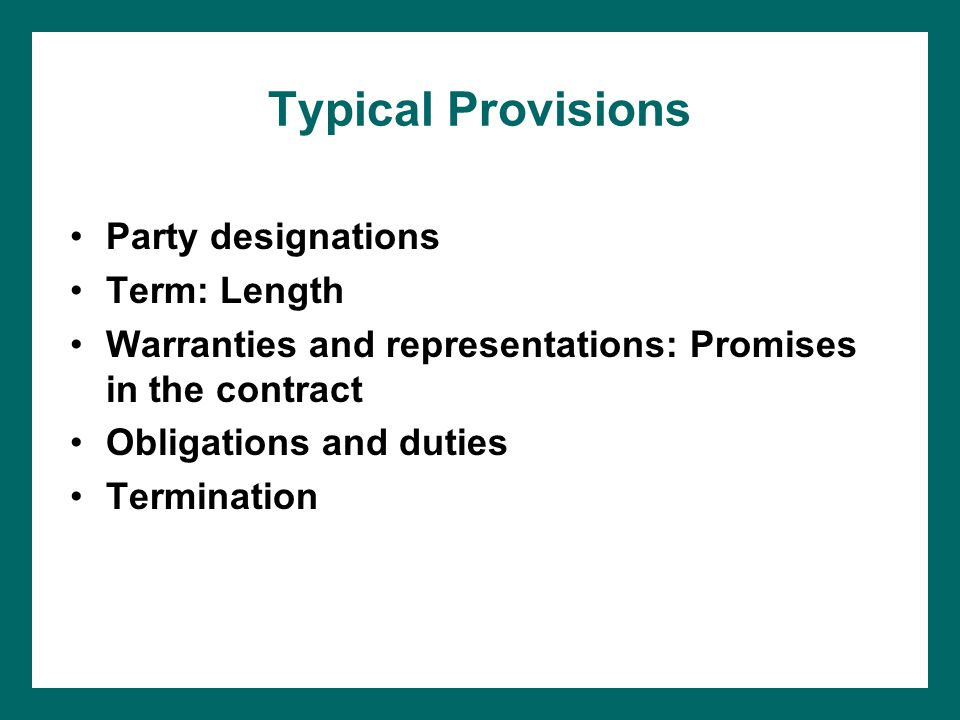 Typical Provisions Party designations Term: Length Warranties and representations: Promises in the contract Obligations and duties Termination