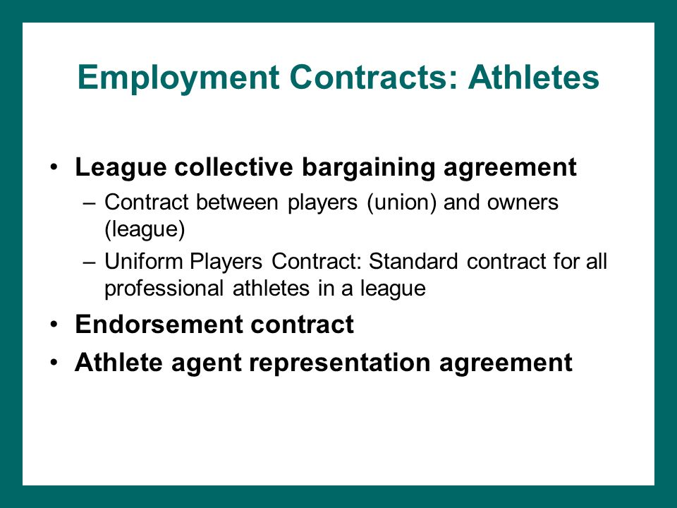 Employment Contracts: Athletes League collective bargaining agreement –Contract between players (union) and owners (league) –Uniform Players Contract: Standard contract for all professional athletes in a league Endorsement contract Athlete agent representation agreement