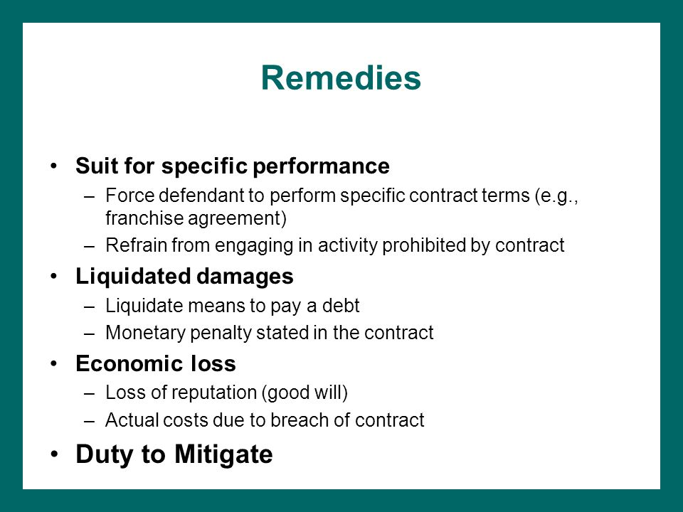 Remedies Suit for specific performance –Force defendant to perform specific contract terms (e.g., franchise agreement) –Refrain from engaging in activity prohibited by contract Liquidated damages –Liquidate means to pay a debt –Monetary penalty stated in the contract Economic loss –Loss of reputation (good will) –Actual costs due to breach of contract Duty to Mitigate