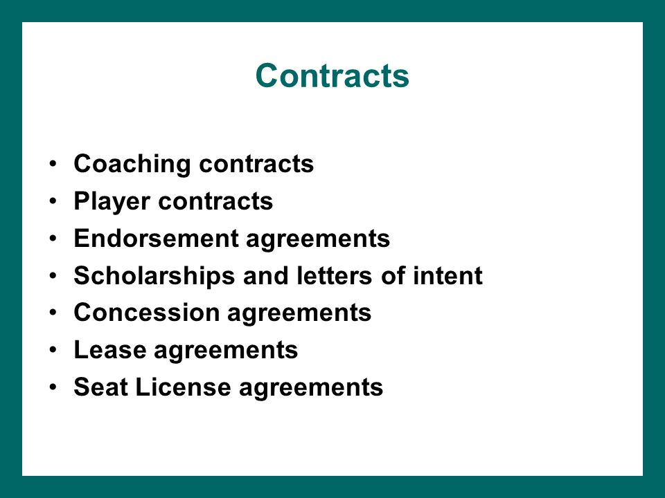 Contracts Coaching contracts Player contracts Endorsement agreements Scholarships and letters of intent Concession agreements Lease agreements Seat License agreements