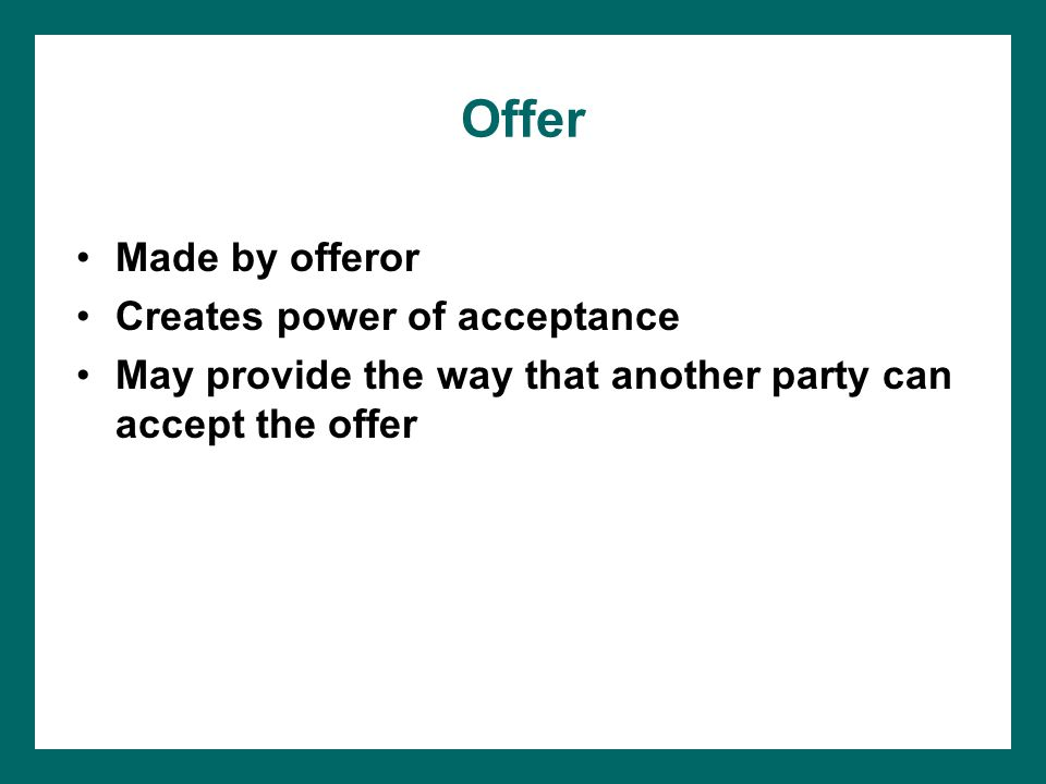 Offer Made by offeror Creates power of acceptance May provide the way that another party can accept the offer