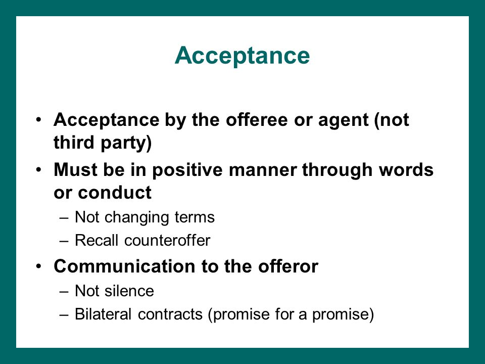 Acceptance Acceptance by the offeree or agent (not third party) Must be in positive manner through words or conduct –Not changing terms –Recall counteroffer Communication to the offeror –Not silence –Bilateral contracts (promise for a promise)