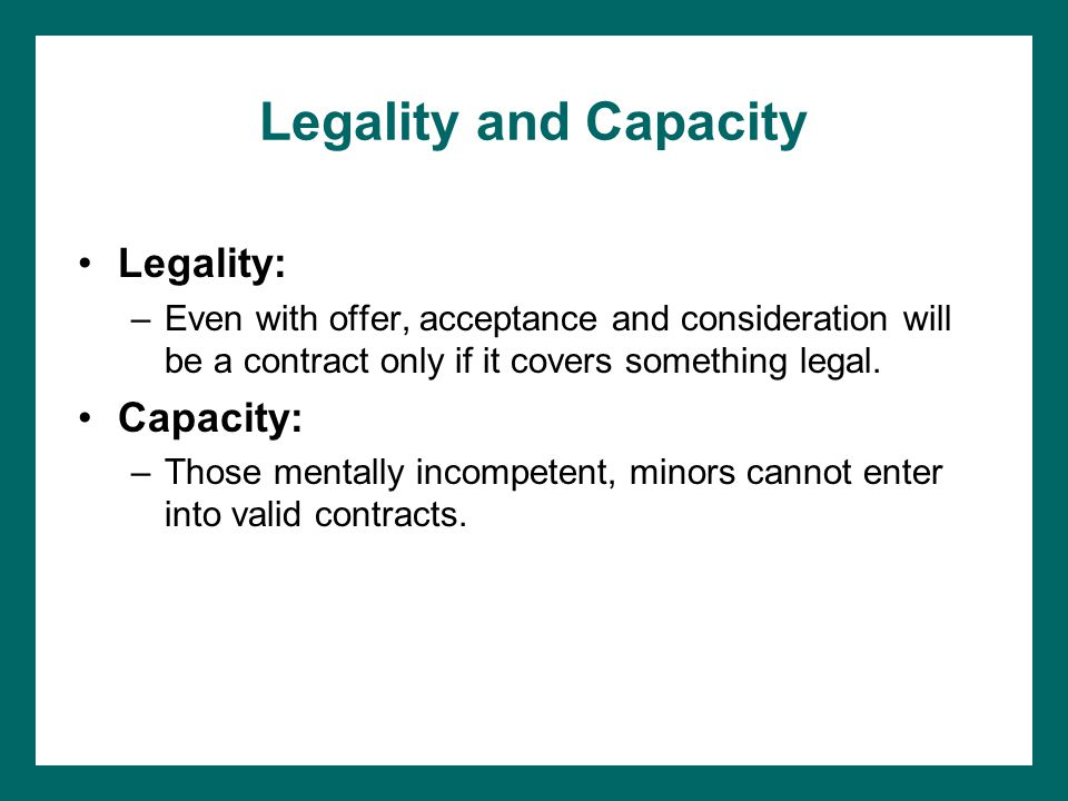 Legality and Capacity Legality: –Even with offer, acceptance and consideration will be a contract only if it covers something legal.