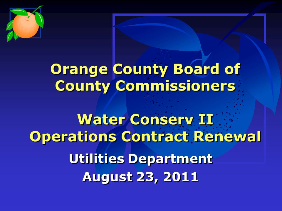 Orange County Board of County Commissioners Water Conserv II Operations Contract Renewal Utilities Department August 23, 2011 Utilities Department August 23, 2011