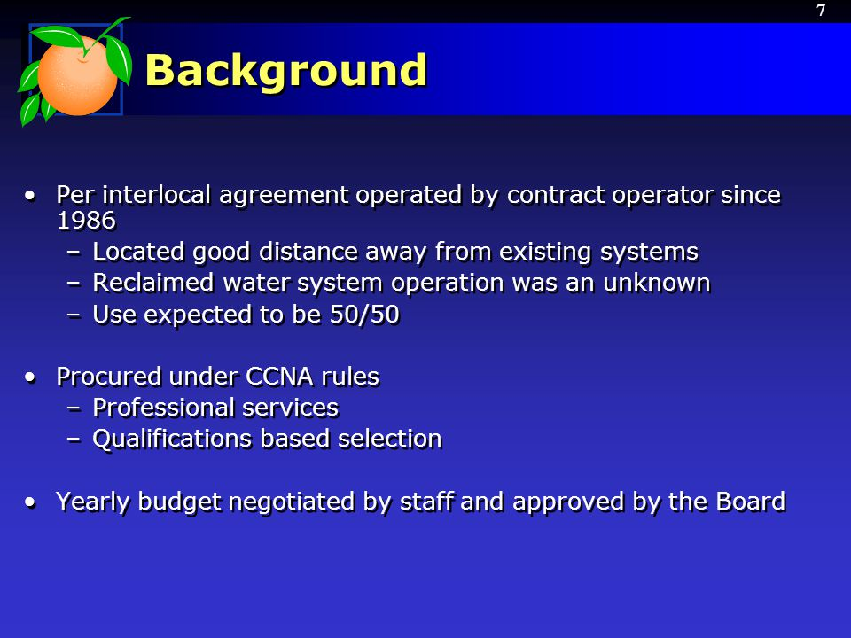 7 Background Per interlocal agreement operated by contract operator since 1986 –Located good distance away from existing systems –Reclaimed water system operation was an unknown –Use expected to be 50/50 Procured under CCNA rules –Professional services –Qualifications based selection Yearly budget negotiated by staff and approved by the Board