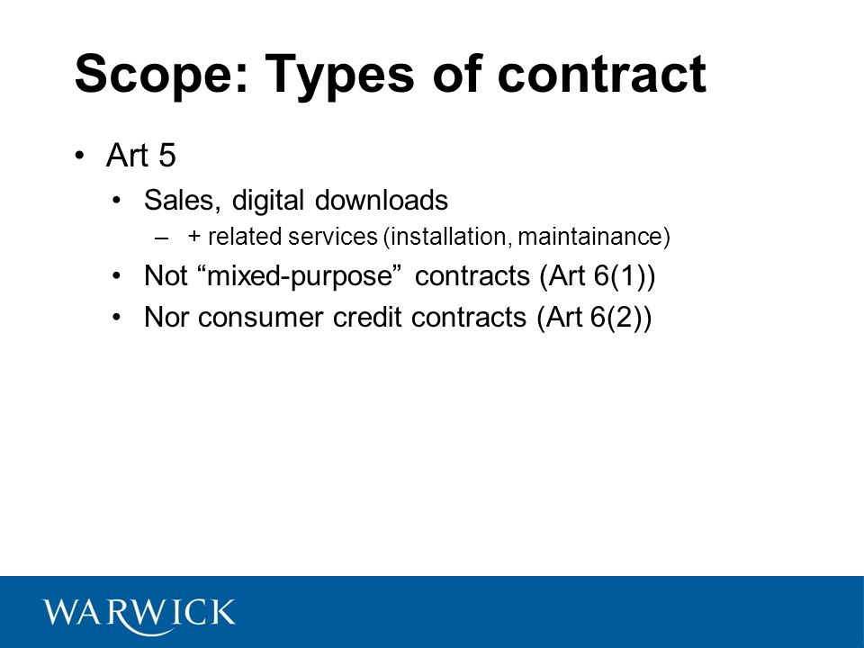 Scope: Types of contract Art 5 Sales, digital downloads –+ related services (installation, maintainance) Not mixed-purpose contracts (Art 6(1)) Nor consumer credit contracts (Art 6(2))