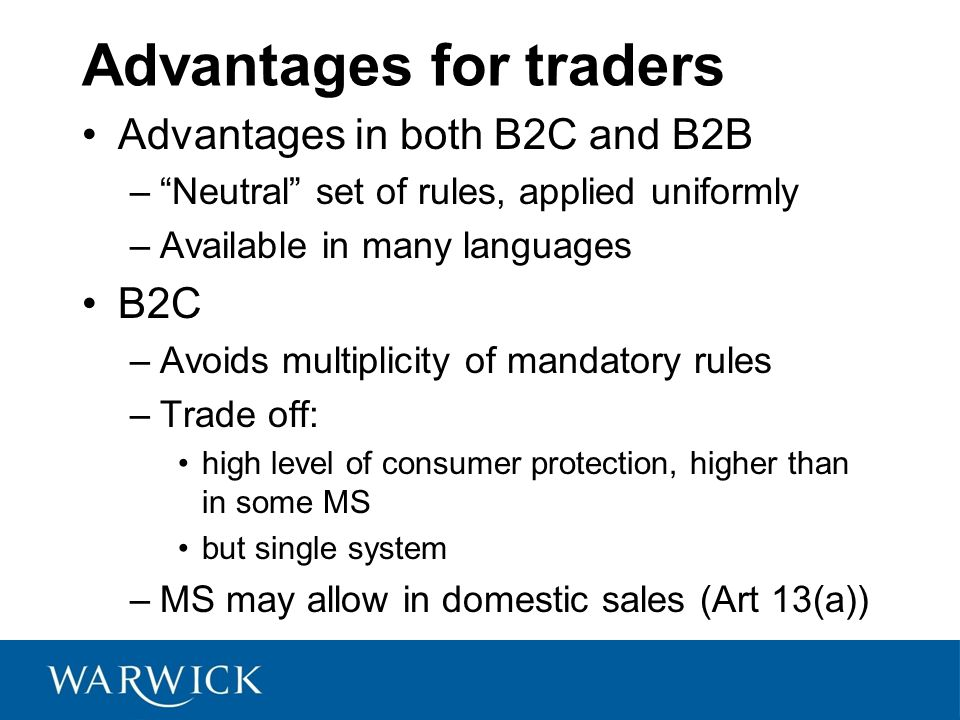 Advantages for traders Advantages in both B2C and B2B –Neutral set of rules, applied uniformly –Available in many languages B2C –Avoids multiplicity of mandatory rules –Trade off: high level of consumer protection, higher than in some MS but single system –MS may allow in domestic sales (Art 13(a))