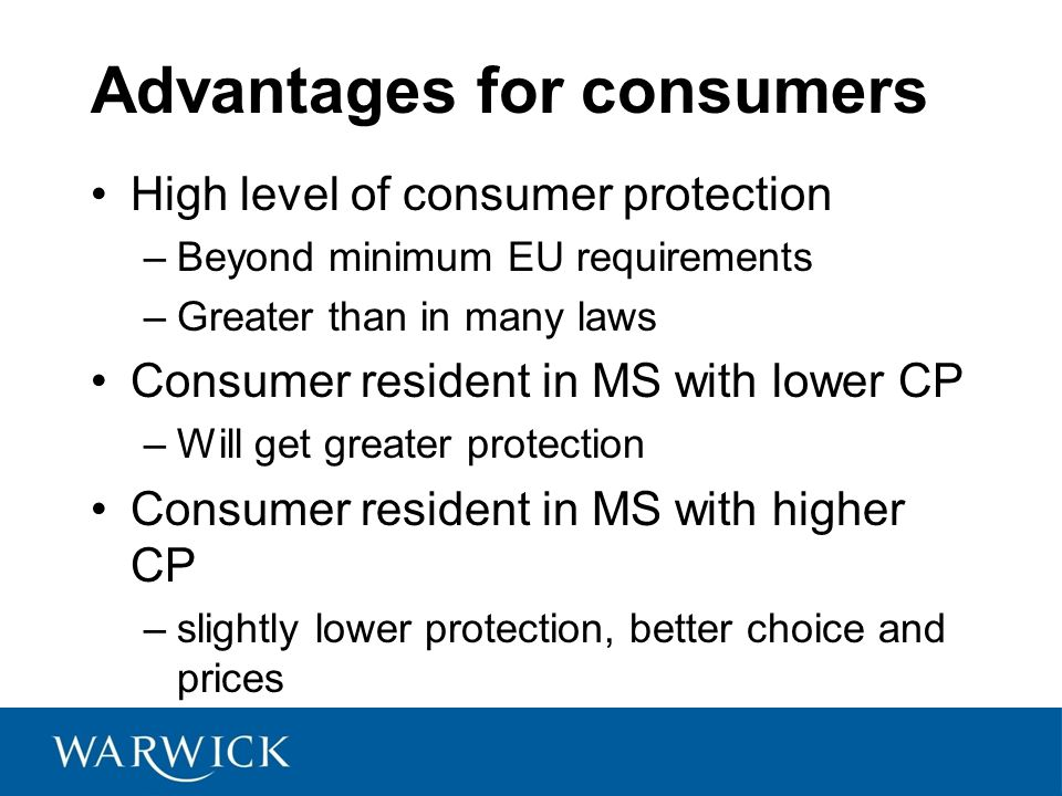 Advantages for consumers High level of consumer protection –Beyond minimum EU requirements –Greater than in many laws Consumer resident in MS with lower CP –Will get greater protection Consumer resident in MS with higher CP –slightly lower protection, better choice and prices