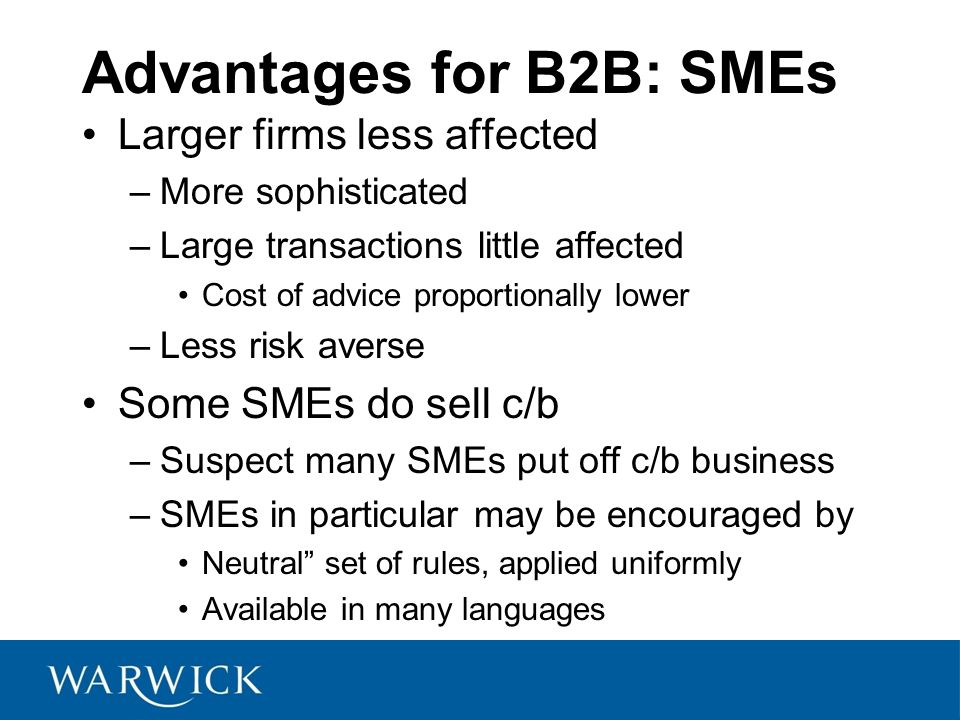 Advantages for B2B: SMEs Larger firms less affected –More sophisticated –Large transactions little affected Cost of advice proportionally lower –Less risk averse Some SMEs do sell c/b –Suspect many SMEs put off c/b business –SMEs in particular may be encouraged by Neutral set of rules, applied uniformly Available in many languages