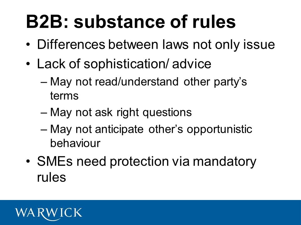 B2B: substance of rules Differences between laws not only issue Lack of sophistication/ advice –May not read/understand other partys terms –May not ask right questions –May not anticipate others opportunistic behaviour SMEs need protection via mandatory rules