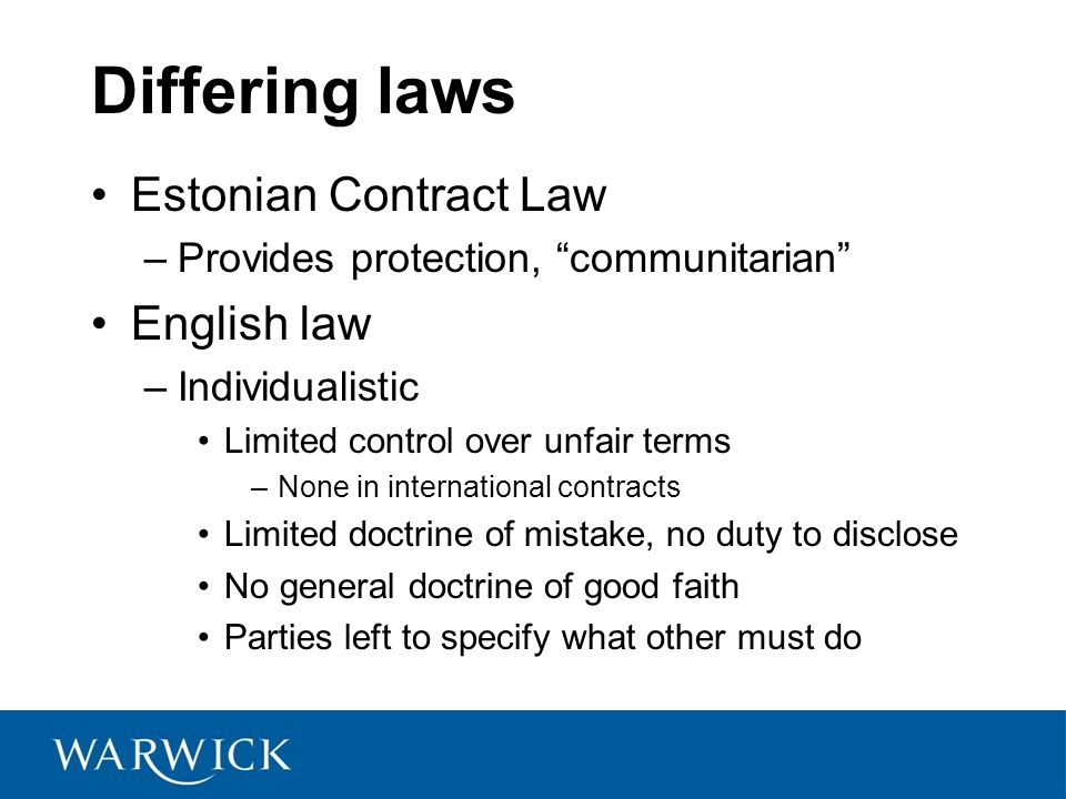 Differing laws Estonian Contract Law –Provides protection, communitarian English law –Individualistic Limited control over unfair terms –None in international contracts Limited doctrine of mistake, no duty to disclose No general doctrine of good faith Parties left to specify what other must do