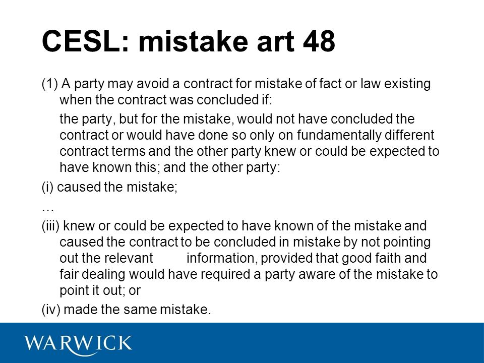 CESL: mistake art 48 (1) A party may avoid a contract for mistake of fact or law existing when the contract was concluded if: the party, but for the mistake, would not have concluded the contract or would have done so only on fundamentally different contract terms and the other party knew or could be expected to have known this; and the other party: (i) caused the mistake; … (iii) knew or could be expected to have known of the mistake and caused the contract to be concluded in mistake by not pointing out the relevantinformation, provided that good faith and fair dealing would have required a party aware of the mistake to point it out; or (iv) made the same mistake.