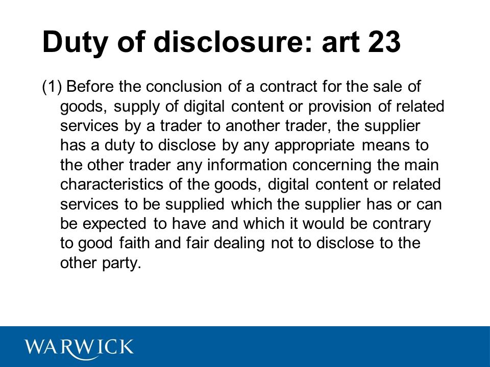 Duty of disclosure: art 23 (1) Before the conclusion of a contract for the sale of goods, supply of digital content or provision of related services by a trader to another trader, the supplier has a duty to disclose by any appropriate means to the other trader any information concerning the main characteristics of the goods, digital content or related services to be supplied which the supplier has or can be expected to have and which it would be contrary to good faith and fair dealing not to disclose to the other party.