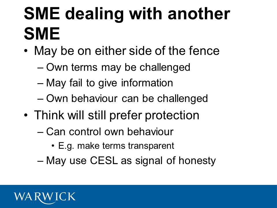 SME dealing with another SME May be on either side of the fence –Own terms may be challenged –May fail to give information –Own behaviour can be challenged Think will still prefer protection –Can control own behaviour E.g.