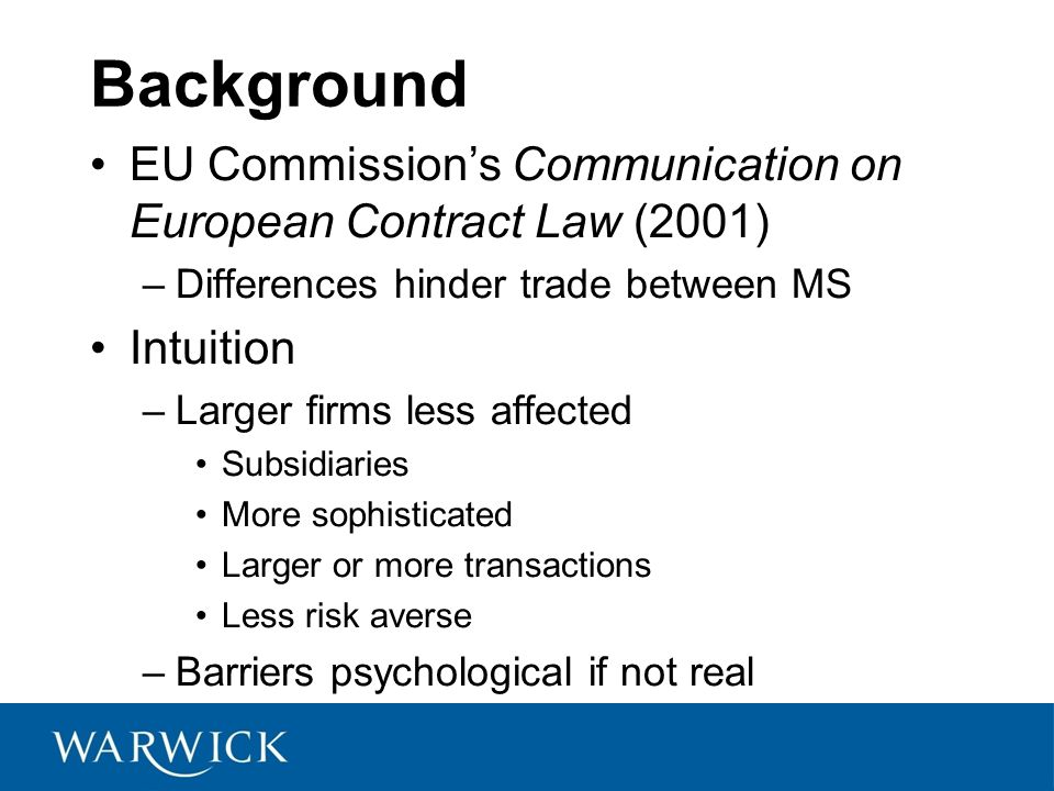 Background EU Commissions Communication on European Contract Law (2001) –Differences hinder trade between MS Intuition –Larger firms less affected Subsidiaries More sophisticated Larger or more transactions Less risk averse –Barriers psychological if not real