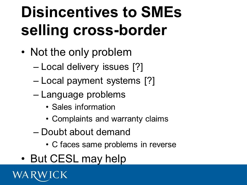 Disincentives to SMEs selling cross-border Not the only problem –Local delivery issues [ ] –Local payment systems [ ] –Language problems Sales information Complaints and warranty claims –Doubt about demand C faces same problems in reverse But CESL may help