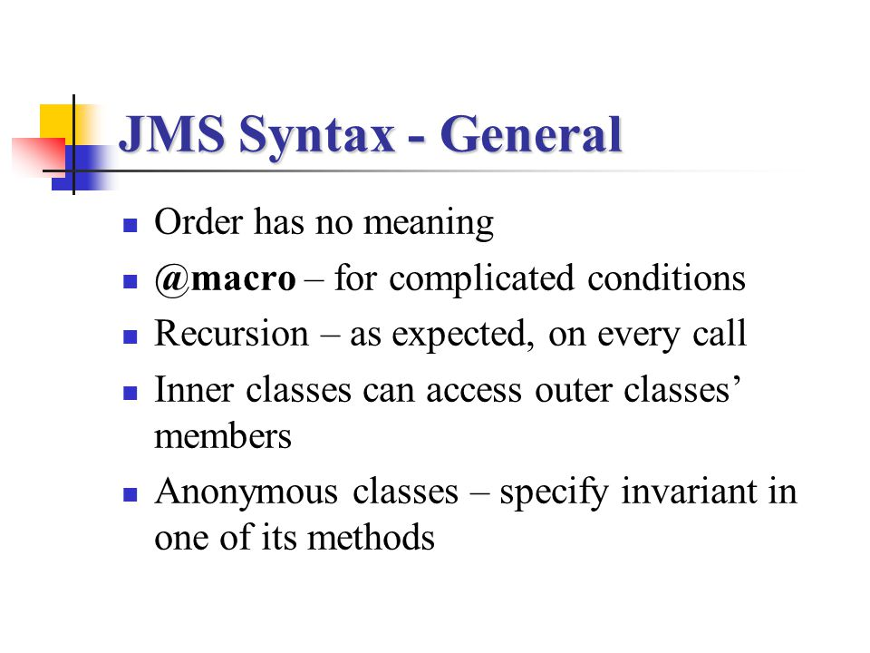JMS Syntax - General Order has no meaning @macro – for complicated conditions Recursion – as expected, on every call Inner classes can access outer cl