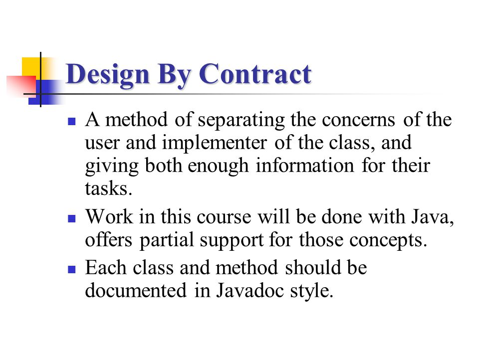 Design By Contract A method of separating the concerns of the user and implementer of the class, and giving both enough information for their tasks. W