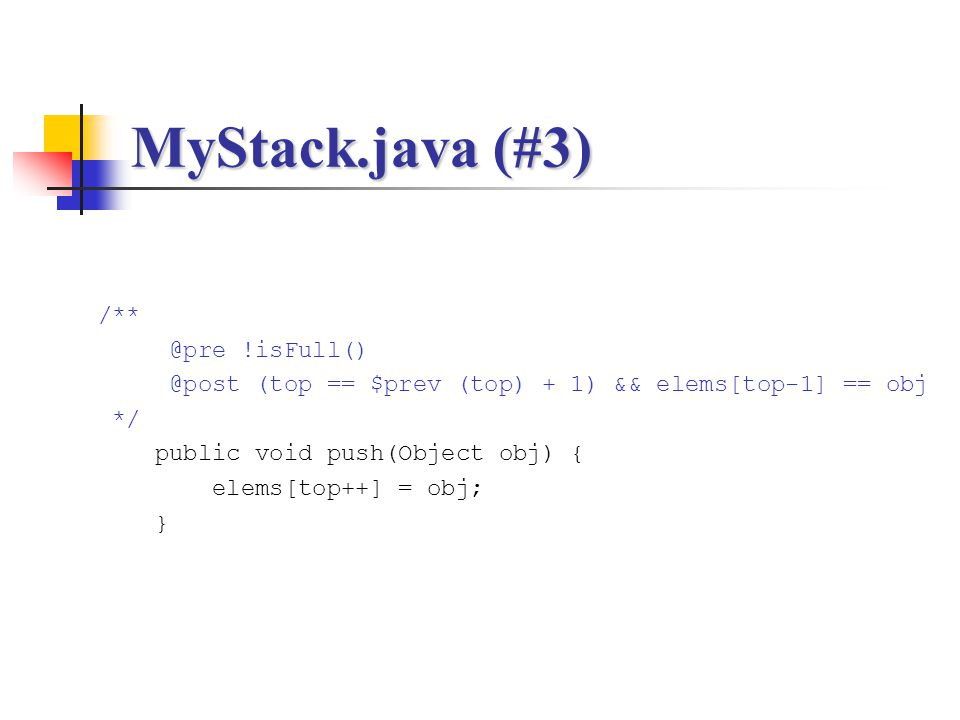 MyStack.java (#3) /** @pre !isFull() @post (top == $prev (top) + 1) && elems[top-1] == obj */ public void push(Object obj) { elems[top++] = obj; }