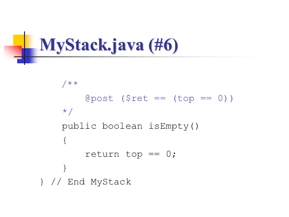 MyStack.java (#6) /** @post ($ret == (top == 0)) */ public boolean isEmpty() { return top == 0; } } // End MyStack