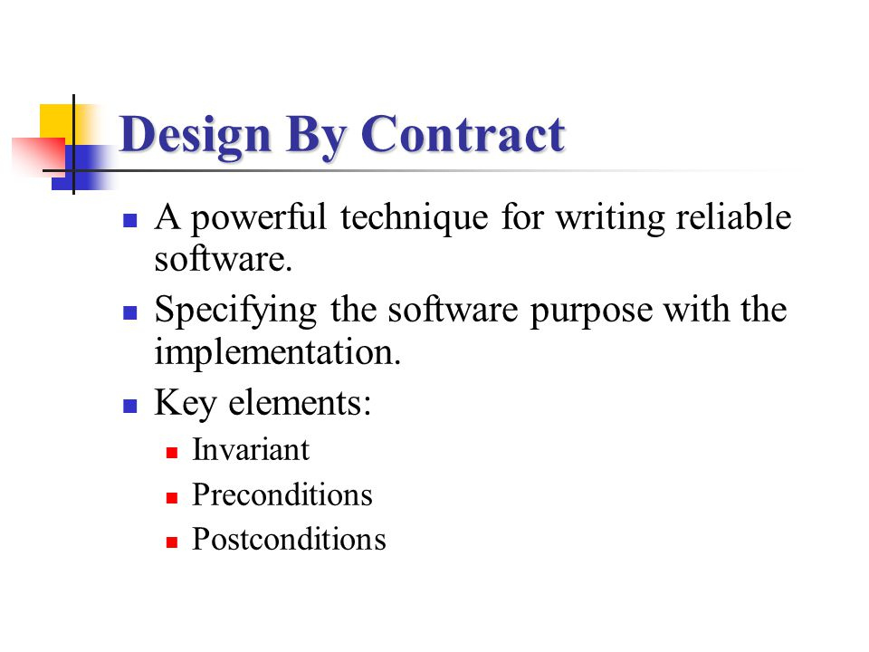 Design By Contract A powerful technique for writing reliable software. Specifying the software purpose with the implementation. Key elements: Invarian