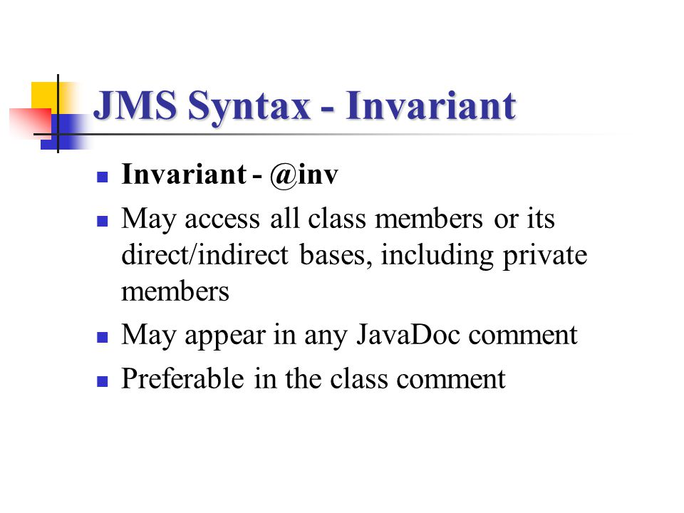 JMS Syntax - Invariant Invariant - @inv May access all class members or its direct/indirect bases, including private members May appear in any JavaDoc
