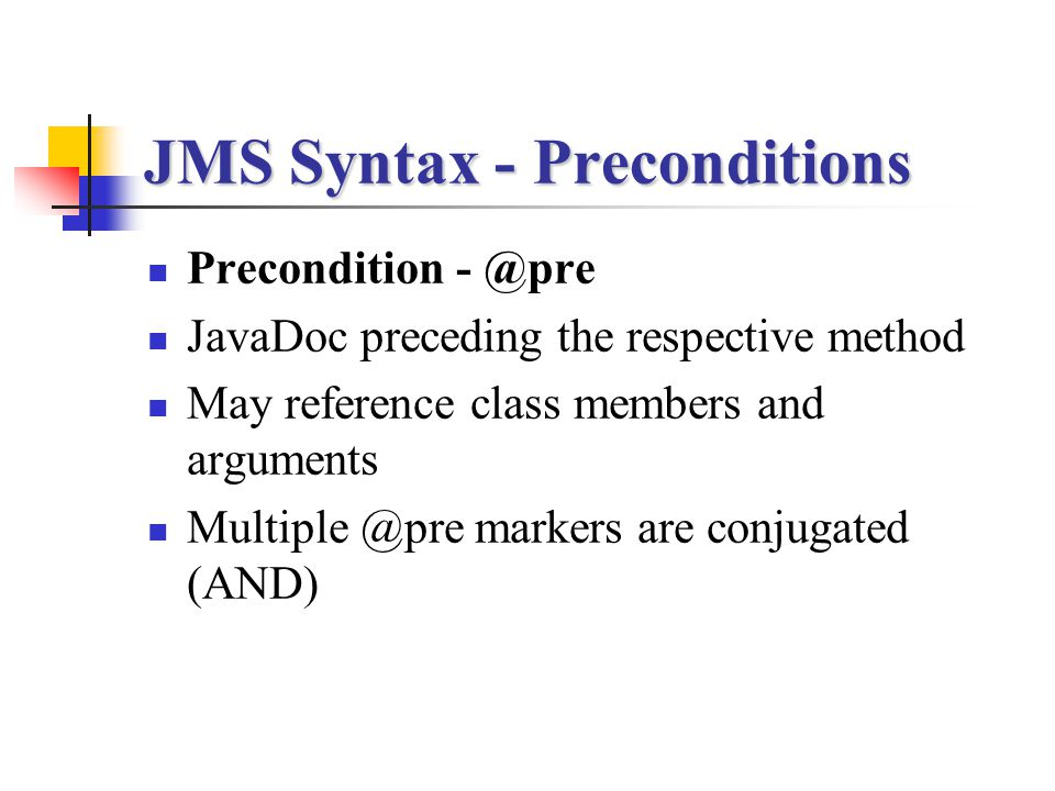 JMS Syntax - Preconditions Precondition - @pre JavaDoc preceding the respective method May reference class members and arguments Multiple @pre markers