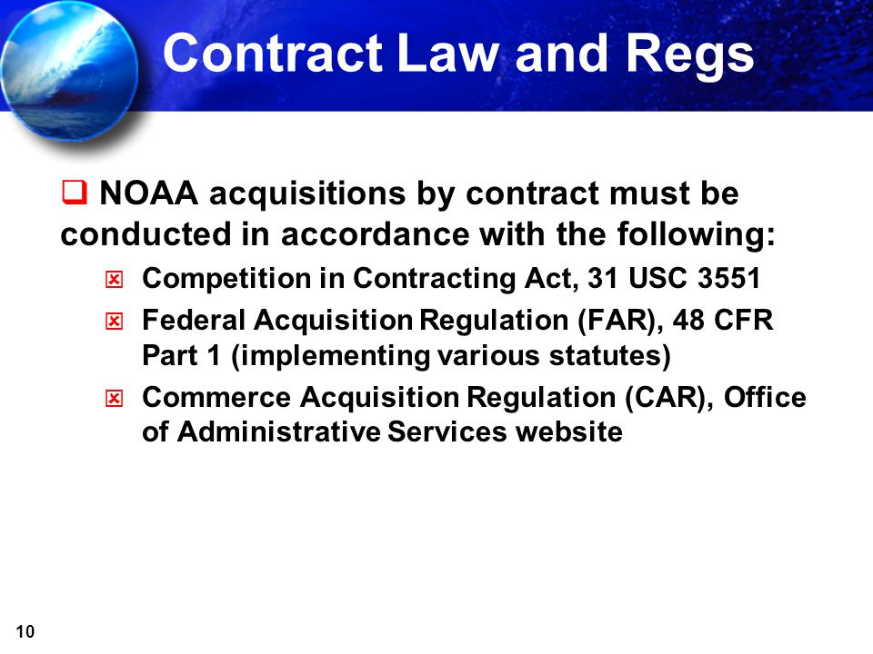 10 Contract Law and Regs NOAA acquisitions by contract must be conducted in accordance with the following: Competition in Contracting Act, 31 USC 3551 Federal Acquisition Regulation (FAR), 48 CFR Part 1 (implementing various statutes) Commerce Acquisition Regulation (CAR), Office of Administrative Services website
