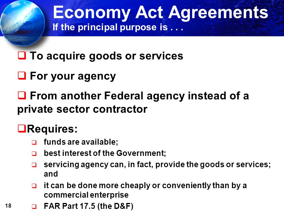 18 Economy Act Agreements If the principal purpose is... To acquire goods or services For your agency From another Federal agency instead of a private