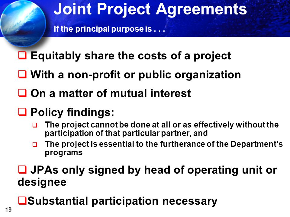 19 Joint Project Agreements If the principal purpose is... Equitably share the costs of a project With a non-profit or public organization On a matter