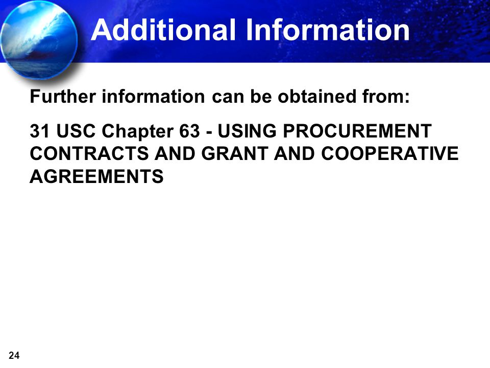 24 Additional Information Further information can be obtained from: 31 USC Chapter 63 - USING PROCUREMENT CONTRACTS AND GRANT AND COOPERATIVE AGREEMENTS