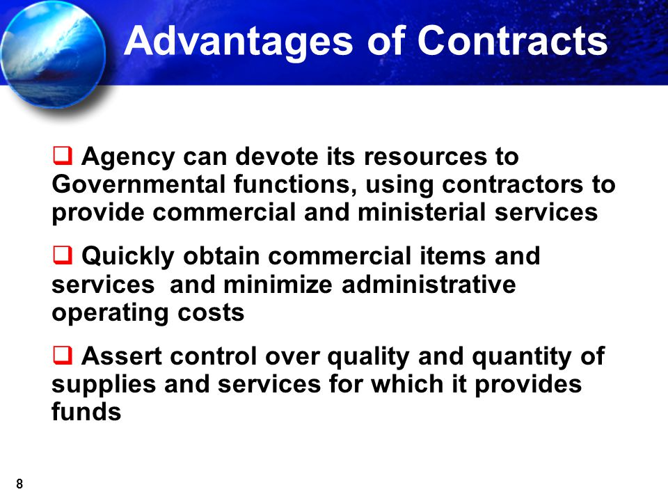 8 Advantages of Contracts Agency can devote its resources to Governmental functions, using contractors to provide commercial and ministerial services Quickly obtain commercial items and services and minimize administrative operating costs Assert control over quality and quantity of supplies and services for which it provides funds