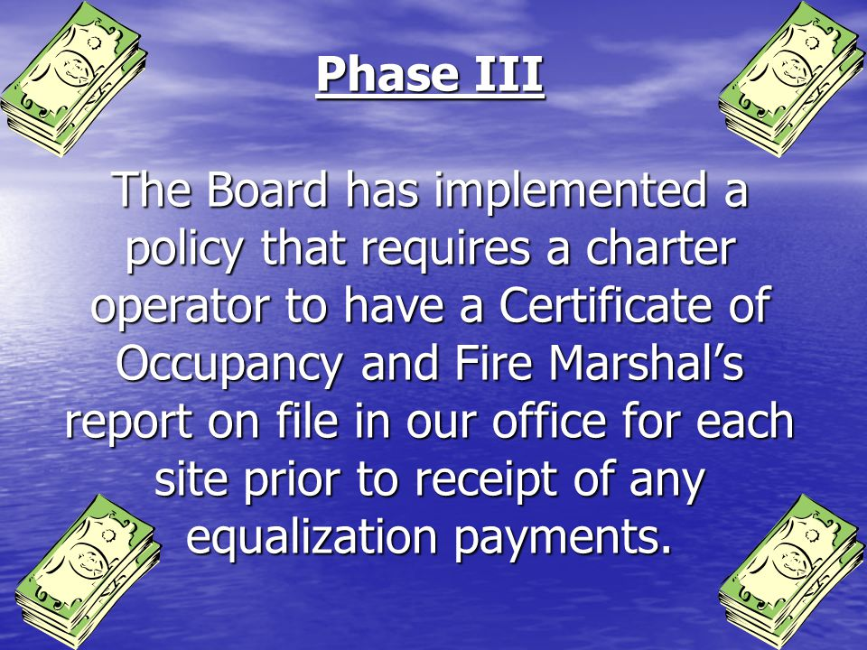Phase III The Board has implemented a policy that requires a charter operator to have a Certificate of Occupancy and Fire Marshals report on file in our office for each site prior to receipt of any equalization payments.