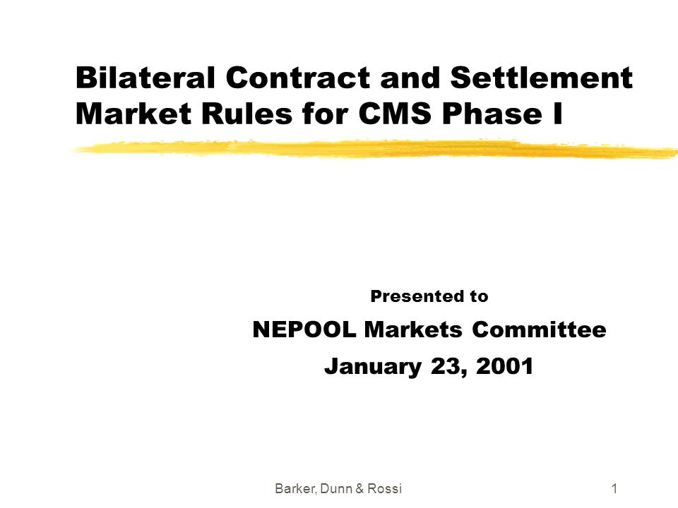 Barker, Dunn & Rossi1 Bilateral Contract and Settlement Market Rules for CMS Phase I Presented to NEPOOL Markets Committee January 23, 2001