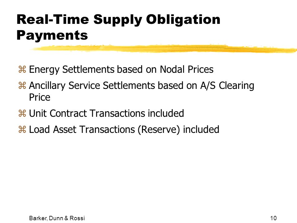 Barker, Dunn & Rossi10 Real-Time Supply Obligation Payments zEnergy Settlements based on Nodal Prices zAncillary Service Settlements based on A/S Clearing Price zUnit Contract Transactions included zLoad Asset Transactions (Reserve) included