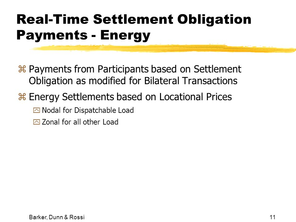 Barker, Dunn & Rossi11 Real-Time Settlement Obligation Payments - Energy zPayments from Participants based on Settlement Obligation as modified for Bilateral Transactions zEnergy Settlements based on Locational Prices yNodal for Dispatchable Load yZonal for all other Load