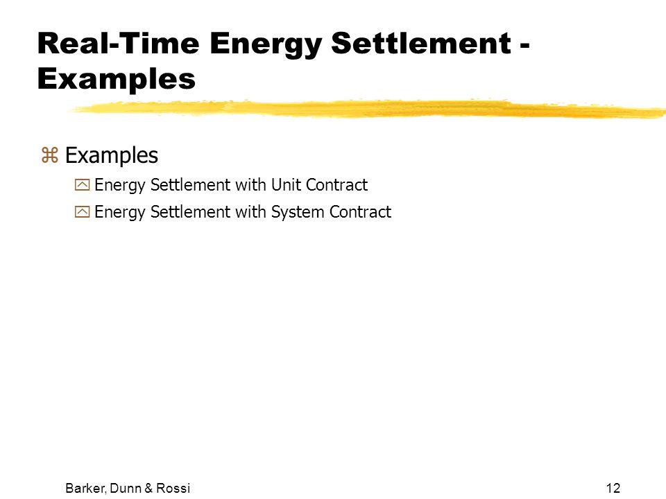 Barker, Dunn & Rossi12 Real-Time Energy Settlement - Examples zExamples yEnergy Settlement with Unit Contract yEnergy Settlement with System Contract