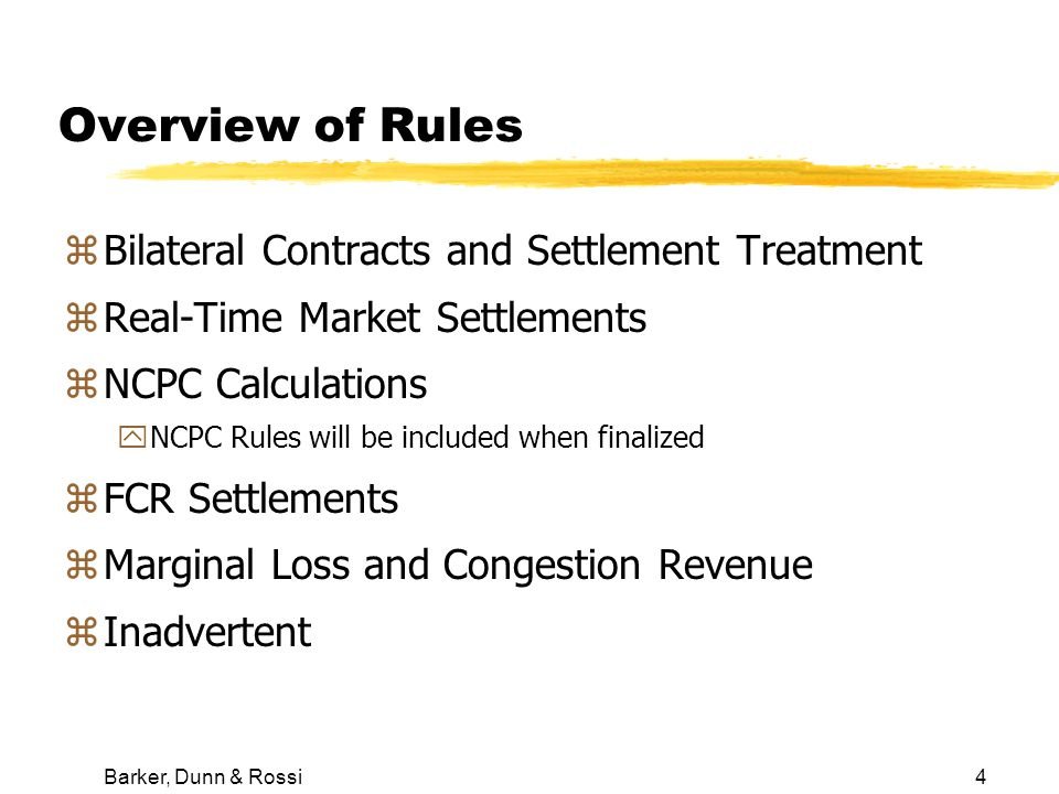 Barker, Dunn & Rossi4 Overview of Rules zBilateral Contracts and Settlement Treatment zReal-Time Market Settlements zNCPC Calculations yNCPC Rules will be included when finalized zFCR Settlements zMarginal Loss and Congestion Revenue zInadvertent