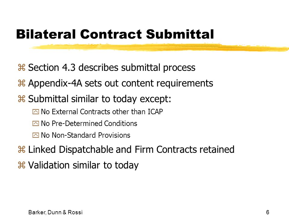Barker, Dunn & Rossi6 Bilateral Contract Submittal zSection 4.3 describes submittal process zAppendix-4A sets out content requirements zSubmittal similar to today except: yNo External Contracts other than ICAP yNo Pre-Determined Conditions yNo Non-Standard Provisions zLinked Dispatchable and Firm Contracts retained zValidation similar to today
