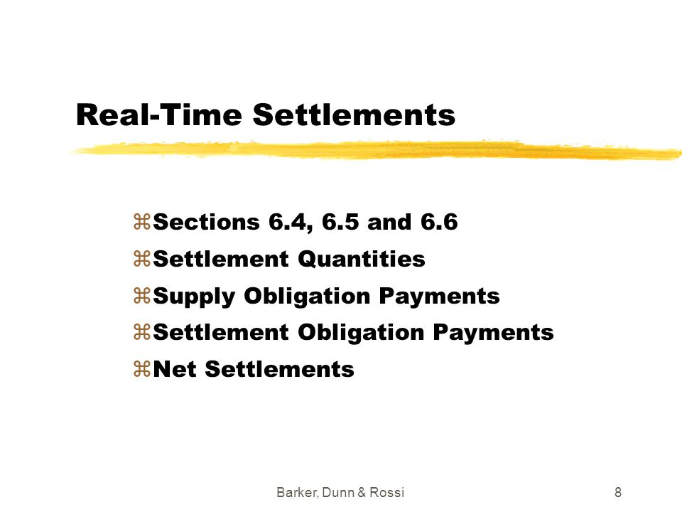 Barker, Dunn & Rossi19 FCR Settlements – Target FCR Payments zSection 6.12 zFCR Auction to be developed zPayments to FCR Holders made if: yCongestion Component of Locational Price of specified destination Location is greater than Congestion Component of Locational Price of specified origin Location yPayment based on MW amount of FCR and difference in Congestion Components of Locational Prices.